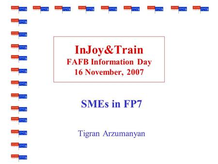 InJoy&Train FAFB Information Day 16 November, 2007 SMEs in FP7 Tigran Arzumanyan.
