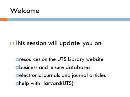 Welcome  This session will update you on :  resources on the UTS Library website  business and leisure databases  electronic journals and journal articles.