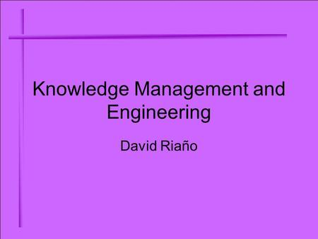 Knowledge Management and Engineering David Riaño.