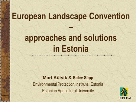 European Landscape Convention – approaches and solutions in Estonia Mart Külvik & Kalev Sepp Environmental Protection Institute, Estonia Estonian Agricultural.