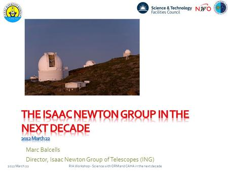 Marc Balcells Director, Isaac Newton Group of Telescopes (ING) 2012 March 22RIA Workshop - Science with ORM and CAHA in the next decade.