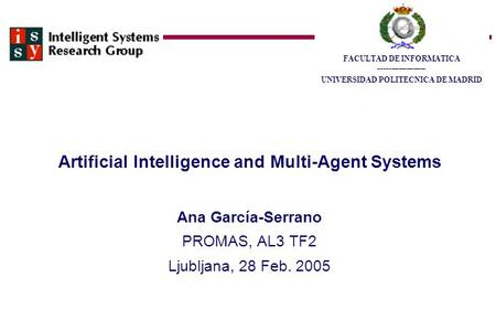 Artificial Intelligence and Multi-Agent Systems Ana García-Serrano PROMAS, AL3 TF2 Ljubljana, 28 Feb. 2005 FACULTAD DE INFORMATICA ___________________.