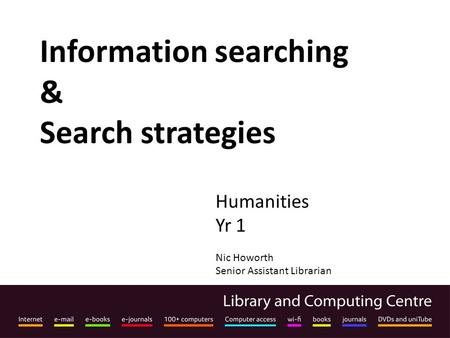 Information searching & Search strategies Humanities Yr 1 Nic Howorth Senior Assistant Librarian.