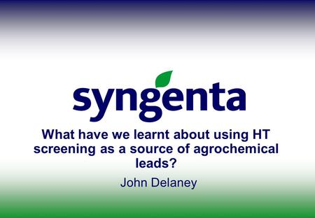 What have we learnt about using HT screening as a source of agrochemical leads? John Delaney.