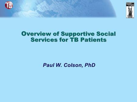 Ov erview of Supportive Social Services for TB Patients Paul W. Colson, PhD.