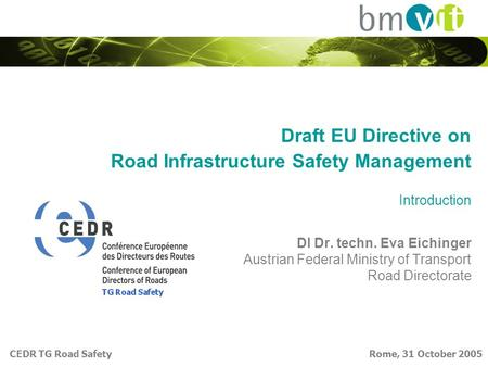 CEDR TG Road Safety Rome, 31 October 2005 Draft EU Directive on Road Infrastructure Safety Management Introduction DI Dr. techn. Eva Eichinger Austrian.
