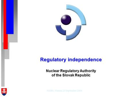NERS, Vienna 23 September 2004 Regulatory independence Nuclear Regulatory Authority of the Slovak Republic.