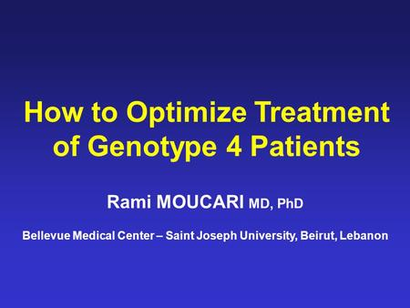 How to Optimize Treatment of Genotype 4 Patients Rami MOUCARI MD, PhD Bellevue Medical Center – Saint Joseph University, Beirut, Lebanon.
