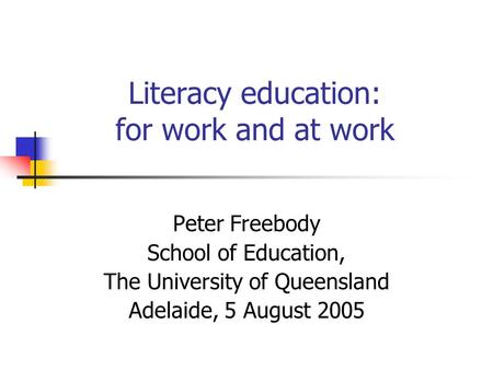 Literacy education: for work and at work Peter Freebody School of Education, The University of Queensland Adelaide, 5 August 2005.