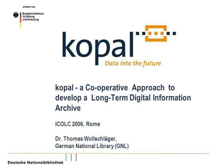 Kopal - a Co-operative Approach to develop a Long-Term Digital Information Archive ICOLC 2006, Rome Dr. Thomas Wollschläger, German National Library (GNL)