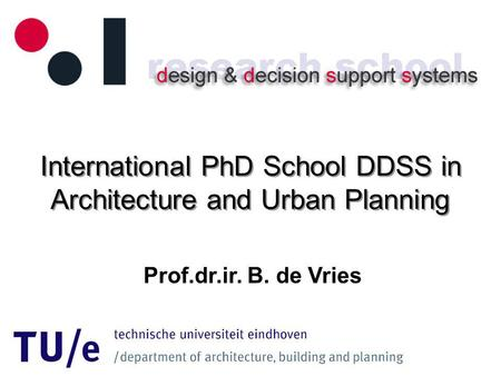 International PhD School DDSS in Architecture and Urban Planning Prof.dr.ir. B. de Vries.