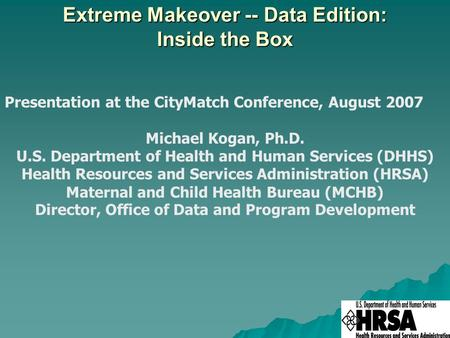 Extreme Makeover -- Data Edition: Inside the Box Presentation at the CityMatch Conference, August 2007 Michael Kogan, Ph.D. U.S. Department of Health and.