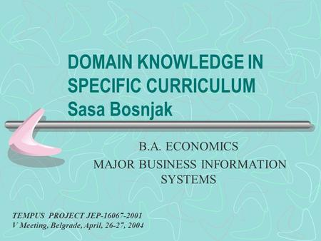 DOMAIN KNOWLEDGE IN SPECIFIC CURRICULUM Sasa Bosnjak B.A. ECONOMICS MAJOR BUSINESS INFORMATION SYSTEMS TEMPUS PROJECT JEP-16067-2001 V Meeting, Belgrade,