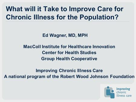 Ed Wagner, MD, MPH MacColl Institute for Healthcare Innovation