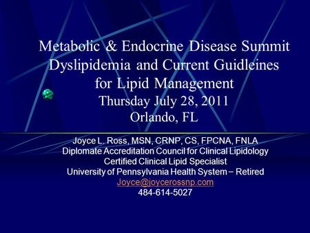 Metabolic & Endocrine Disease Summit Dyslipidemia and Current Guidleines for Lipid Management Thursday July 28, 2011 Orlando, FL Joyce L. Ross, MSN, CRNP,
