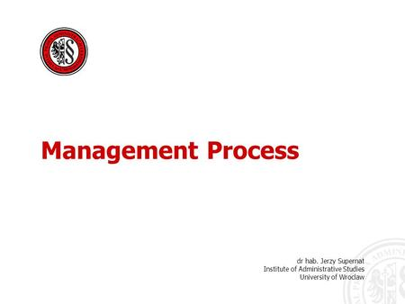 Dr hab. Jerzy Supernat Institute of Administrative Studies University of Wroclaw Management Process.