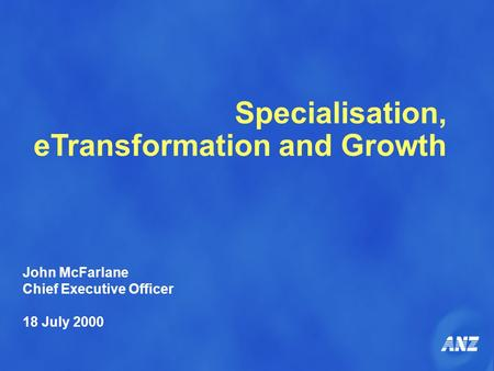 Specialisation, eTransformation and Growth John McFarlane Chief Executive Officer 18 July 2000.