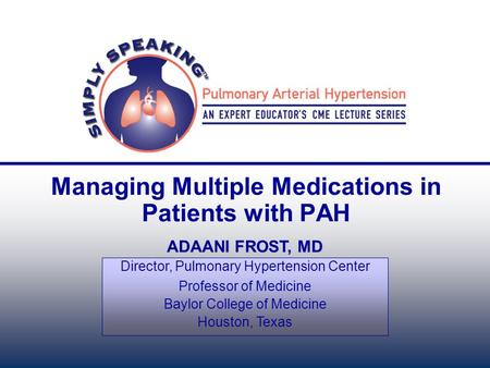 Managing Multiple Medications in Patients with PAH ADAANI FROST, MD Director, Pulmonary Hypertension Center Professor of Medicine Baylor College of Medicine.