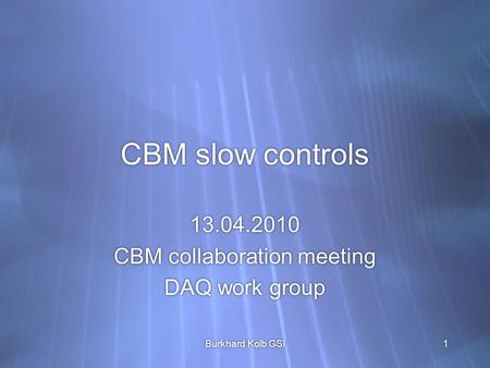 CBM slow controls 13.04.2010 CBM collaboration meeting DAQ work group 13.04.2010 CBM collaboration meeting DAQ work group Burkhard Kolb GSI1.