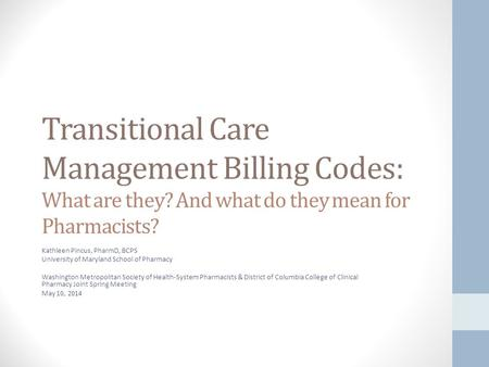 Transitional Care Management Billing Codes: What are they? And what do they mean for Pharmacists? Kathleen Pincus, PharmD, BCPS University of Maryland.