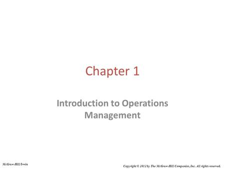 Chapter 1 Introduction to Operations Management McGraw-Hill/Irwin Copyright © 2012 by The McGraw-Hill Companies, Inc. All rights reserved.