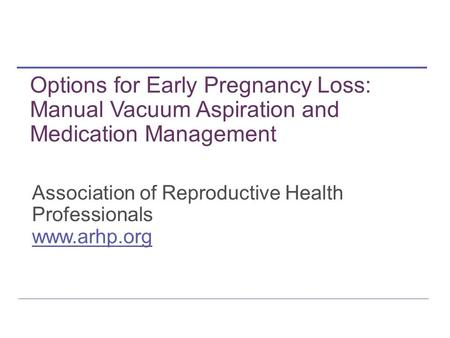 Association of Reproductive Health Professionals www.arhp.org Options for Early Pregnancy Loss: Manual Vacuum Aspiration and Medication Management.