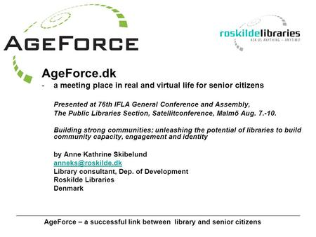 AgeForce – a successful link between library and senior citizens AgeForce.dk -a meeting place in real and virtual life for senior citizens Presented at.