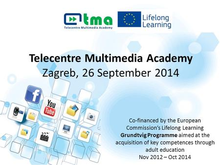 Telecentre Multimedia Academy Zagreb, 26 September 2014 Co-financed by the European Commission's Lifelong Learning Grundtvig Programme aimed at the acquisition.