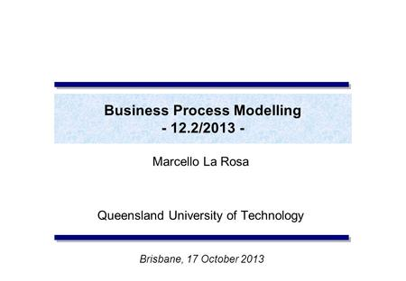 Business Process Modelling - 12.2/2013 - Marcello La Rosa Queensland University of Technology Brisbane, 17 October 2013.