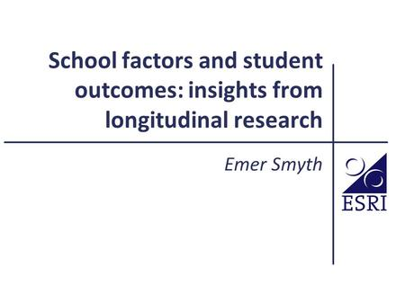School factors and student outcomes: insights from longitudinal research Emer Smyth.
