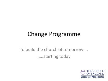 Change Programme To build the church of tomorrow…. …..starting today.