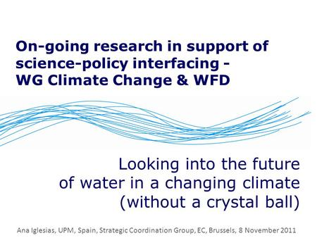 On-going research in support of science-policy interfacing - WG Climate Change & WFD Looking into the future of water in a changing climate (without a.