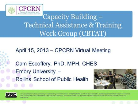 Capacity Building – Technical Assistance & Training Work Group (CBTAT) April 15, 2013 – CPCRN Virtual Meeting Cam Escoffery, PhD, MPH, CHES Emory University.