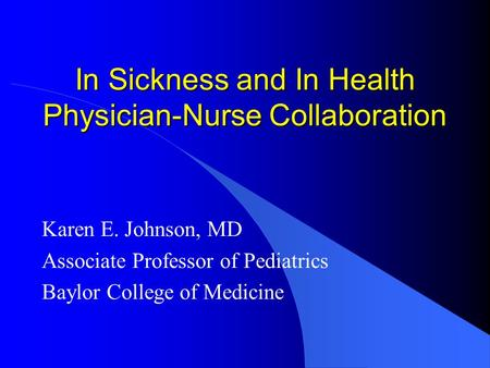 In Sickness and In Health Physician-Nurse Collaboration Karen E. Johnson, MD Associate Professor of Pediatrics Baylor College of Medicine.