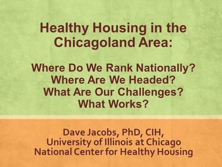 Www.nchh.org Dave Jacobs, PhD, CIH, University of Illinois at Chicago National Center for Healthy Housing Healthy Housing in the Chicagoland Area: Where.
