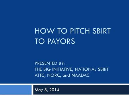 HOW TO PITCH SBIRT TO PAYORS PRESENTED BY: THE BIG INITIATIVE, NATIONAL SBIRT ATTC, NORC, and NAADAC May 8, 2014.