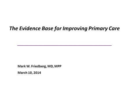 The Evidence Base for Improving Primary Care _____________________________ Mark W. Friedberg, MD, MPP March 10, 2014.