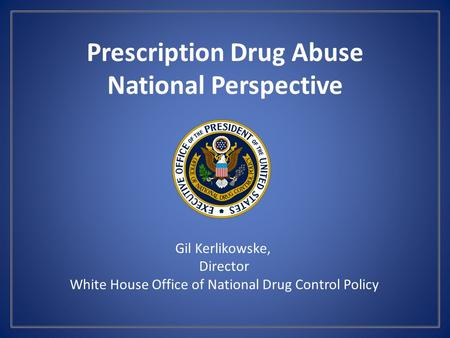 Prescription Drug Abuse National Perspective Gil Kerlikowske, Director White House Office of National Drug Control Policy.