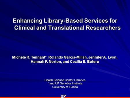 Health Science Center Libraries * and UF Genetics Institute University of Florida Enhancing Library-Based Services for Clinical and Translational Researchers.