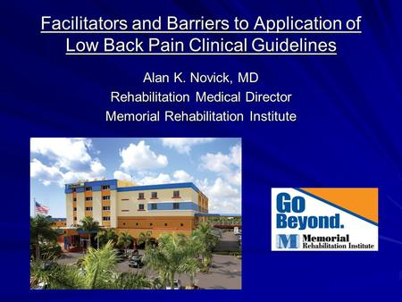 Facilitators and Barriers to Application of Low Back Pain Clinical Guidelines Alan K. Novick, MD Rehabilitation Medical Director Memorial Rehabilitation.