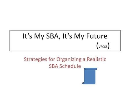 It's My SBA, It's My Future ( VFCSS ) Strategies for Organizing a Realistic SBA Schedule.