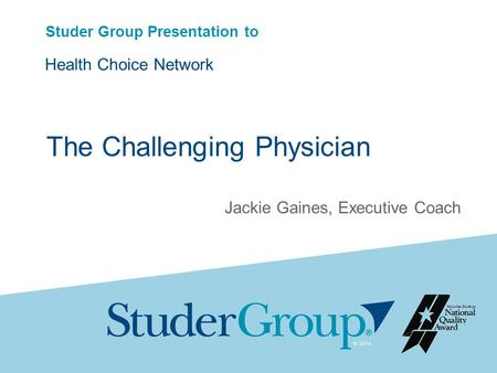 Studer Group Presentation to Health Choice Network Jackie Gaines, Executive Coach The Challenging Physician.