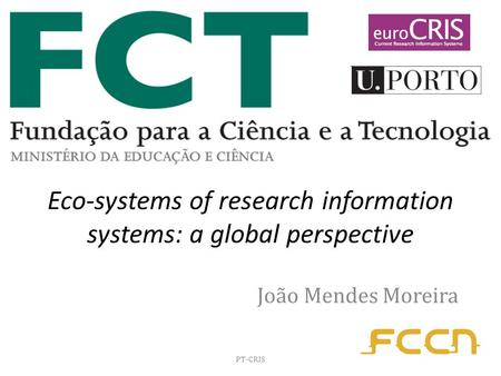 Eco-systems of research information systems: a global perspective João Mendes Moreira PT-CRIS.