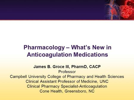 Pharmacology – What's New in Anticoagulation Medications James B. Groce III, PharmD, CACP Professor Campbell University College of Pharmacy and Health.