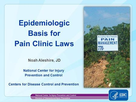 Noah Aleshire National Center for Injury Prevention and Control Centers for Disease Control and Prevention Epidemiologic Basis for Pain Clinic Laws National.