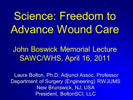 Science: Freedom to Advance Wound Care John Boswick Memorial Lecture SAWC/WHS, April 16, 2011 Laura Bolton, Ph.D, Adjunct Assoc. Professor Department of.
