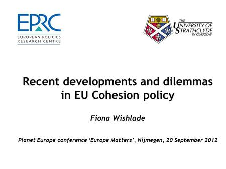 Recent developments and dilemmas in EU Cohesion policy Fiona Wishlade Planet Europe conference 'Europe Matters', Nijmegen, 20 September 2012.