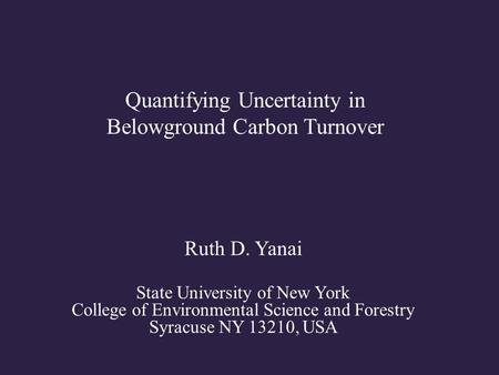 Quantifying Uncertainty in Belowground Carbon Turnover Ruth D. Yanai State University of New York College of Environmental Science and Forestry Syracuse.