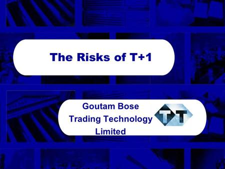 Globalisation 3 The Risks of T+1 Goutam Bose Trading Technology Limited.
