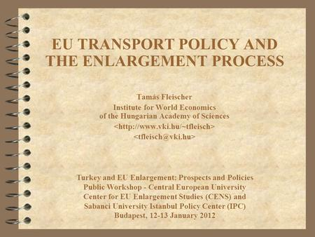 EU TRANSPORT POLICY AND THE ENLARGEMENT PROCESS Tamás Fleischer Institute for World Economics of the Hungarian Academy of Sciences Turkey and EU Enlargement:
